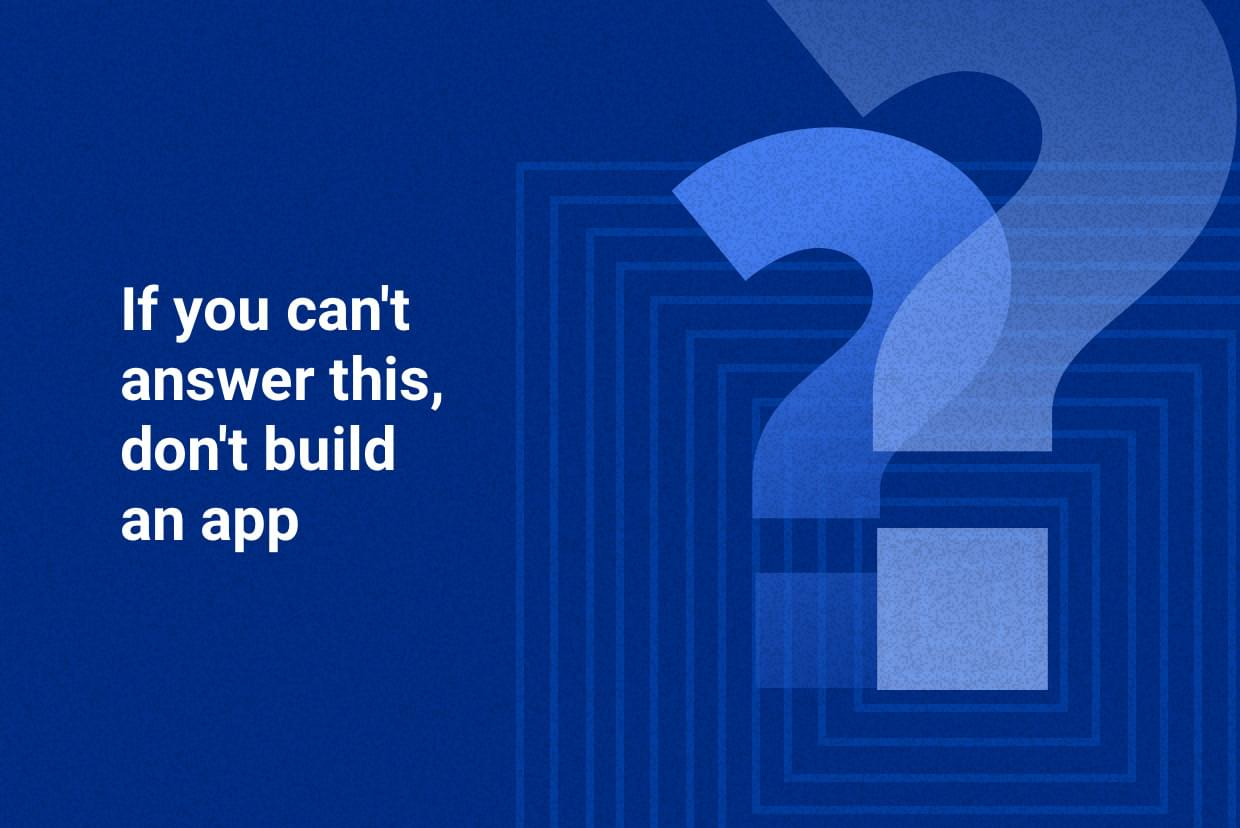 If you can't answer this, don't build an app