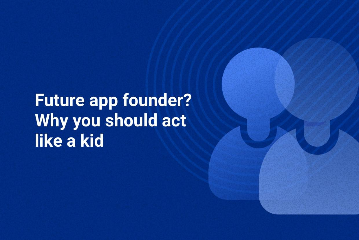 Future app founder? Why you should act like a kid