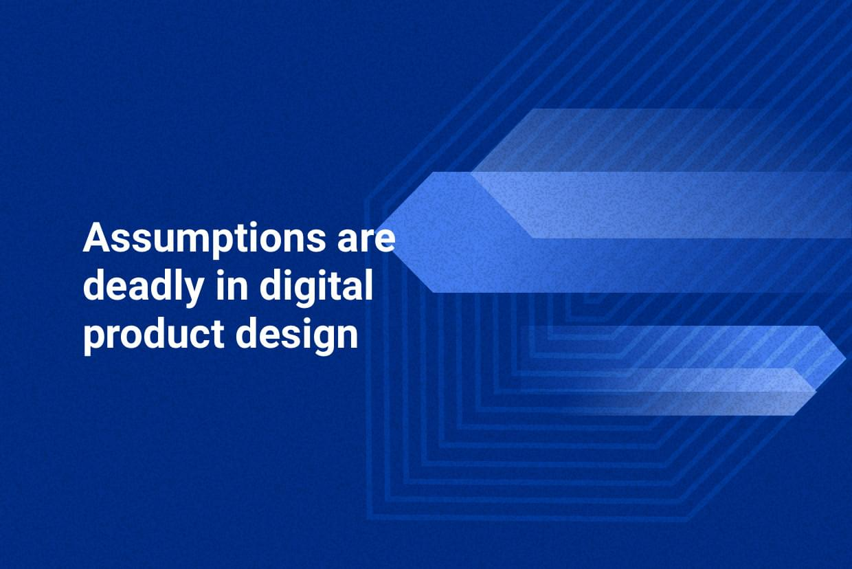 Assumptions are deadly in digital product design