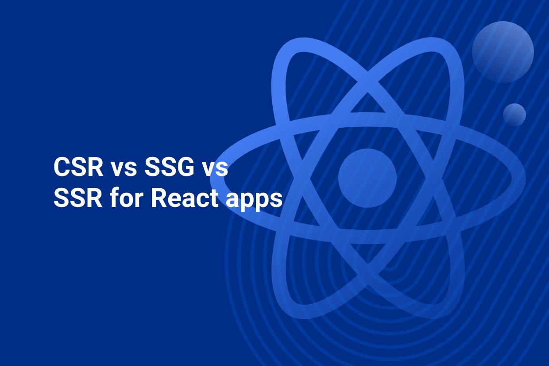CSR vs SSG vs SSR for React apps